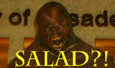 Salad?? I want MAN FLESH!